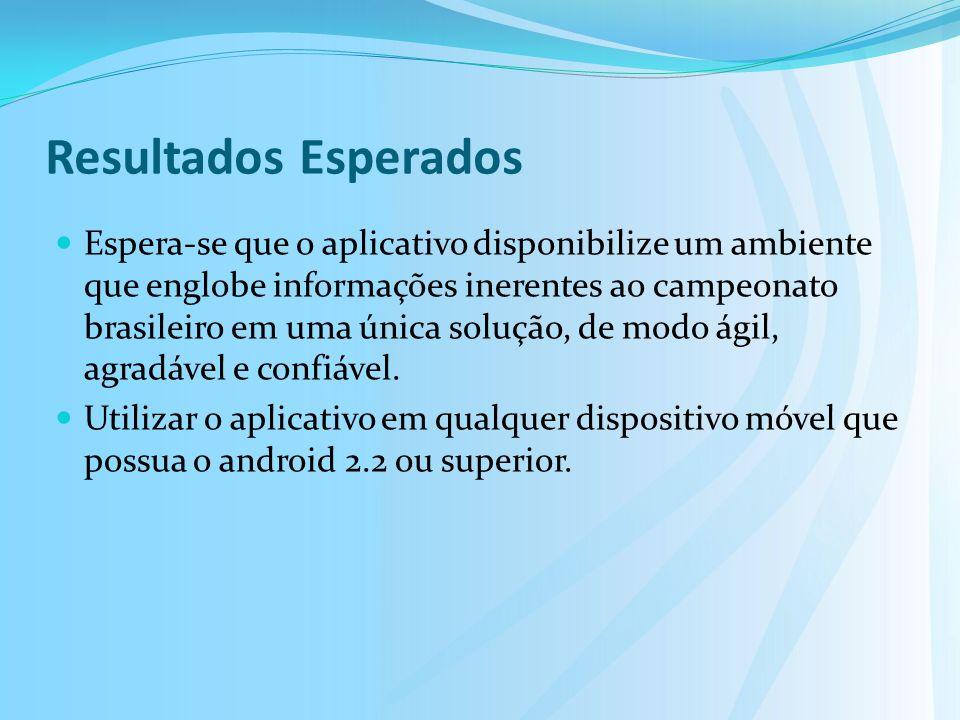 Resultados Esperados Espera-se que o aplicativo disponibilize um ambiente que englobe informações inerentes ao campeonato brasileiro em uma única solução, de modo ágil, agradável e confiável.