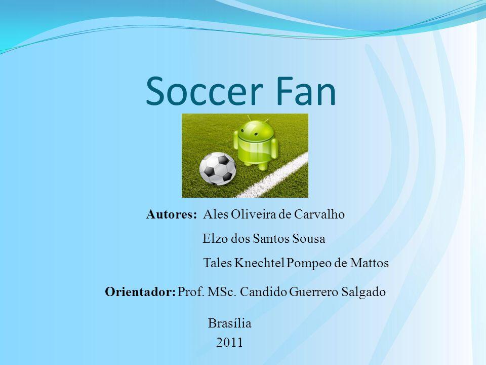 Soccer Fan Brasília 2011 Autores: Ales Oliveira de Carvalho Elzo dos Santos Sousa Tales Knechtel Pompeo de Mattos Orientador: Prof.