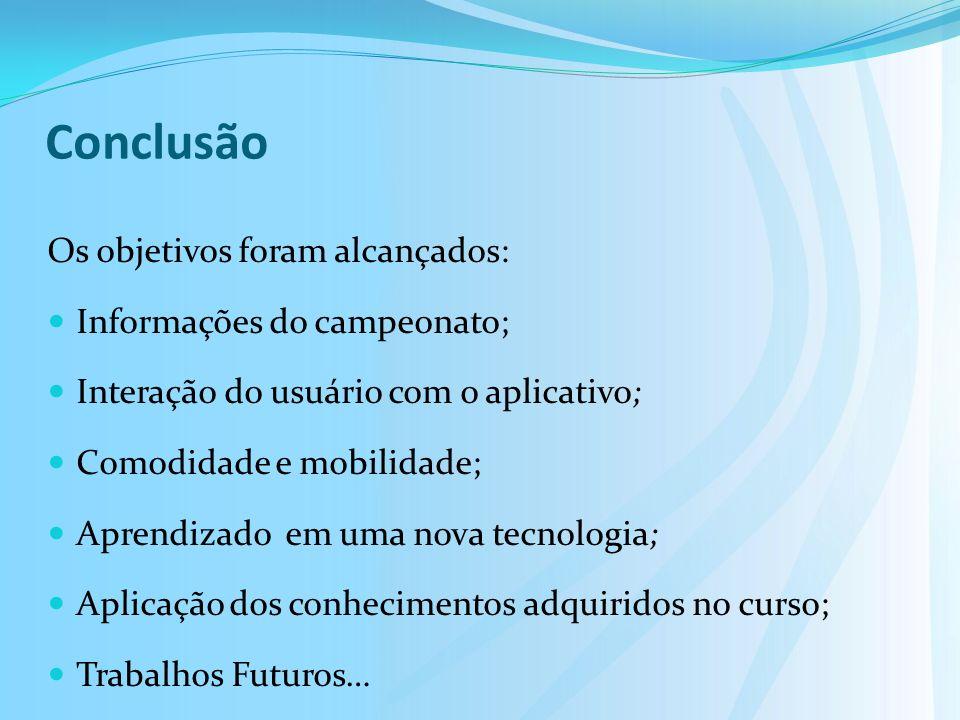 Conclusão Os objetivos foram alcançados: Informações do campeonato; Interação do usuário com o aplicativo; Comodidade e mobilidade; Aprendizado em uma nova tecnologia; Aplicação dos conhecimentos adquiridos no curso; Trabalhos Futuros…