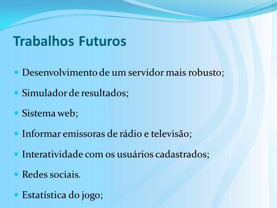 Trabalhos Futuros Desenvolvimento de um servidor mais robusto; Simulador de resultados; Sistema web; Informar emissoras de rádio e televisão; Interatividade com os usuários cadastrados; Redes sociais.