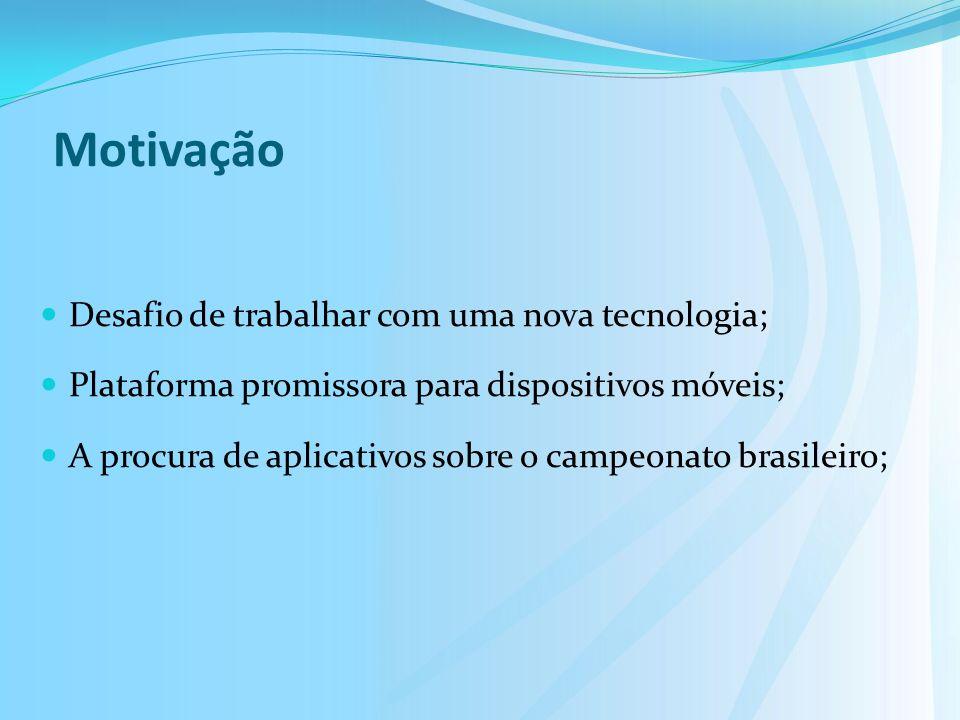 Motivação Desafio de trabalhar com uma nova tecnologia; Plataforma promissora para dispositivos móveis; A procura de aplicativos sobre o campeonato brasileiro;