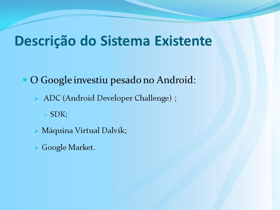 Descrição do Sistema Existente O Google investiu pesado no Android: ADC (Android Developer Challenge) ; SDK; Máquina Virtual Dalvik; Google Market.