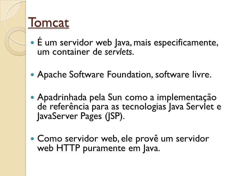 Tomcat É um servidor web Java, mais especificamente, um container de servlets. Apache Software Foundation, software livre. Apadrinhada pela Sun como a