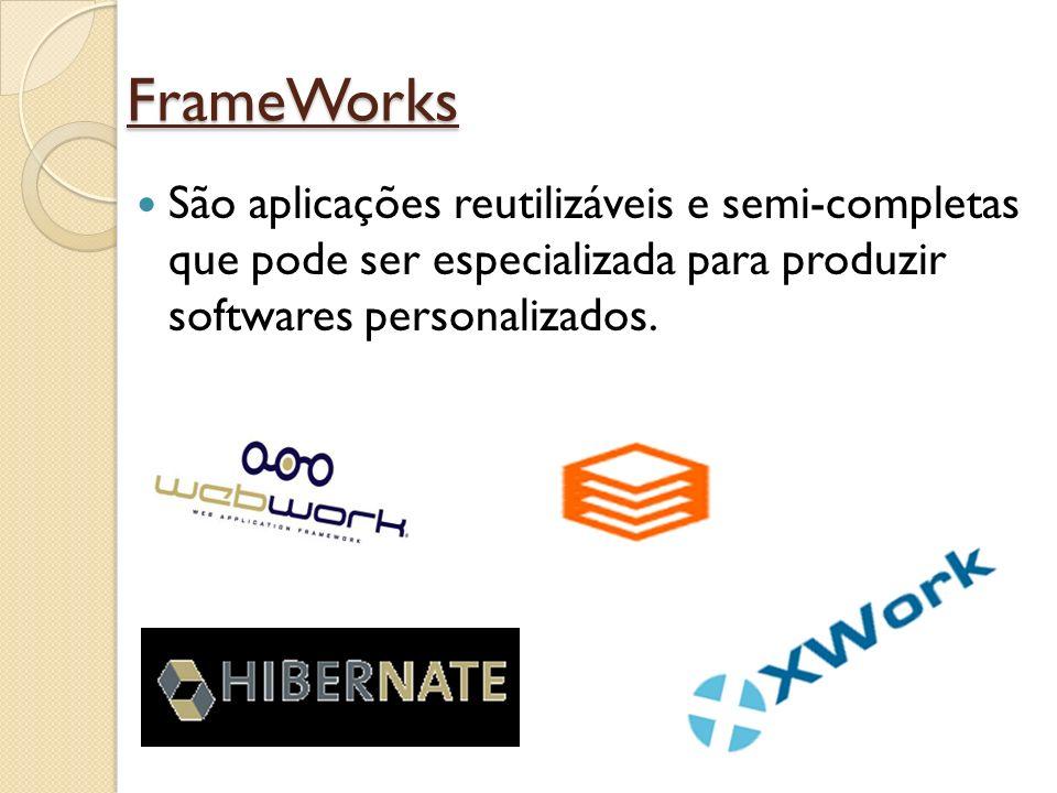 FrameWorks São aplicações reutilizáveis e semi-completas que pode ser especializada para produzir softwares personalizados.