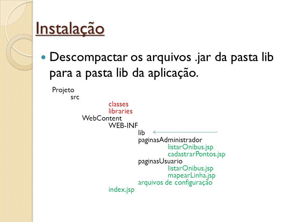 Instalação Descompactar os arquivos.jar da pasta lib para a pasta lib da aplicação. Projeto src classes libraries WebContent WEB-INF lib paginasAdmini