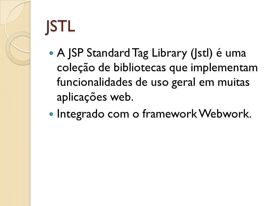 JSTL A JSP Standard Tag Library (Jstl) é uma coleção de bibliotecas que implementam funcionalidades de uso geral em muitas aplicações web. Integrado c