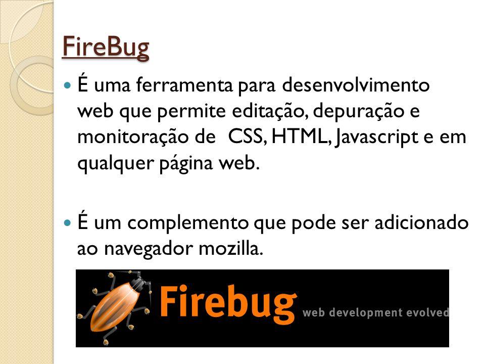 FireBug É uma ferramenta para desenvolvimento web que permite editação, depuração e monitoração de CSS, HTML, Javascript e em qualquer página web. É u