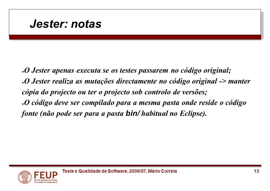 13Teste e Qualidade de Software, 2006/07, Mário Correia Jester: notas O Jester apenas executa se os testes passarem no código original; O Jester reali