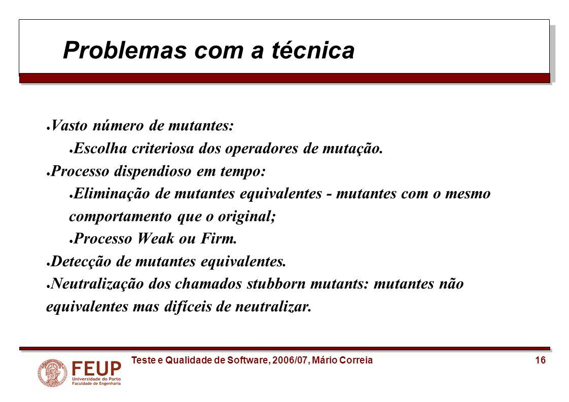 16Teste e Qualidade de Software, 2006/07, Mário Correia Problemas com a técnica Vasto número de mutantes: Escolha criteriosa dos operadores de mutação