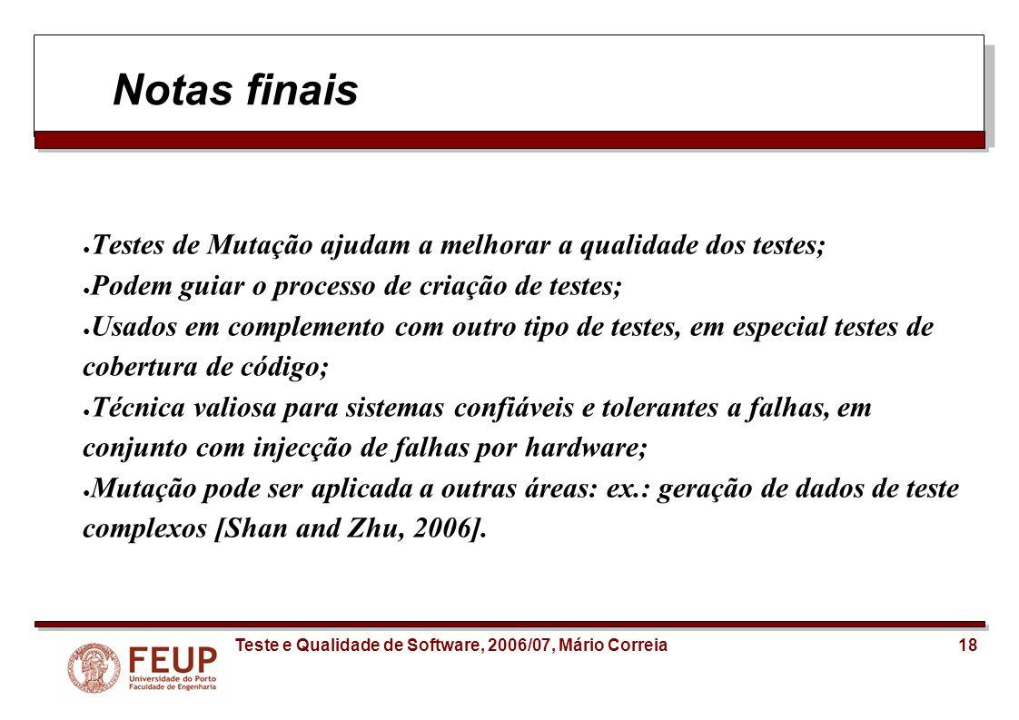 18Teste e Qualidade de Software, 2006/07, Mário Correia Notas finais Testes de Mutação ajudam a melhorar a qualidade dos testes; Podem guiar o process