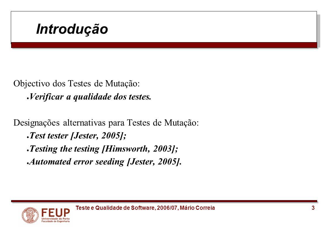 14Teste e Qualidade de Software, 2006/07, Mário Correia Jester: avaliação da ferramenta Jester its really a jest of mutation, [Offutt, 2005] Operadores muito simples; Trocar 0 por 1 é praticamente inútil pois os testes irão detectá-lo de certeza -> Operadores instáveis; Jester resume-se a testar condições.