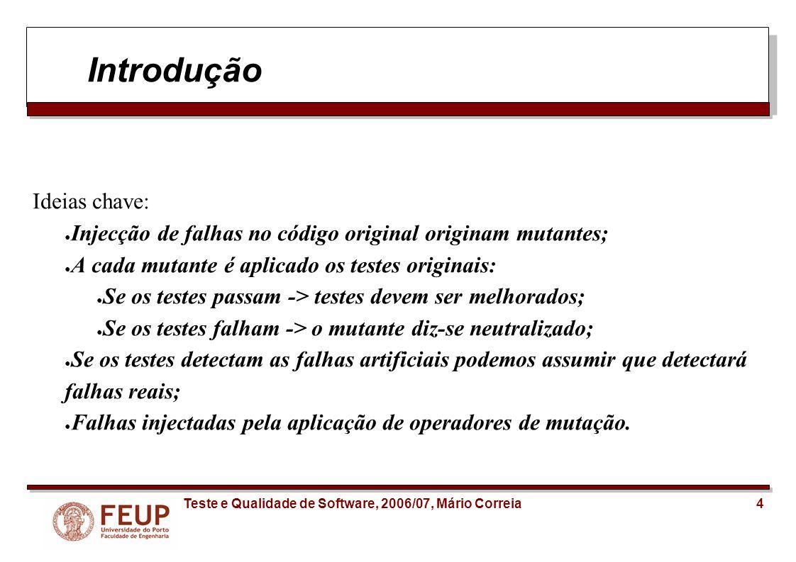 4Teste e Qualidade de Software, 2006/07, Mário Correia Introdução Ideias chave: Injecção de falhas no código original originam mutantes; A cada mutant