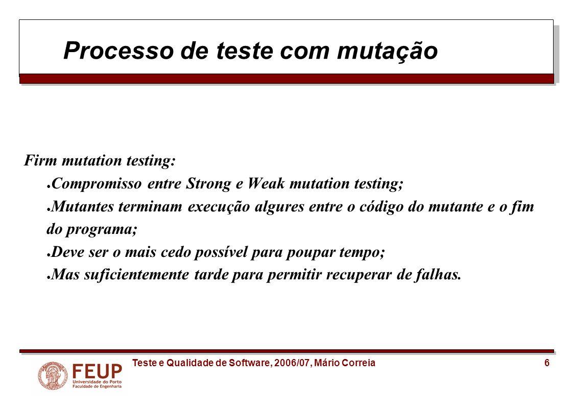 17Teste e Qualidade de Software, 2006/07, Mário Correia Comparação com testes de cobertura Testes de Cobertura de código: Verificam se todas as possíveis condições de execução de um programa, são cobridas pelos testes; Saber que uma instrução não está a ser executada pelos testes prova que não está a ser testada; Contudo, o inverso não é verdade: Se uma linha de código é executada, isso não significa que está a ser verdadeiramente testada.