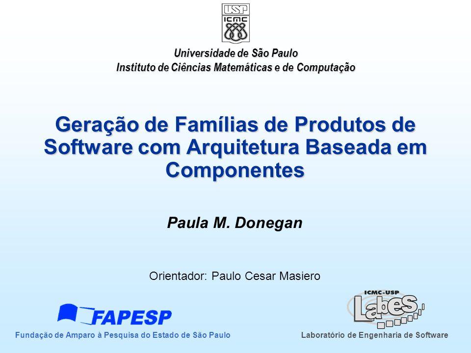 Geração de Famílias de Produtos de Software com Arquitetura Baseada em Componentes Paula M. Donegan Orientador: Paulo Cesar Masiero Universidade de Sã
