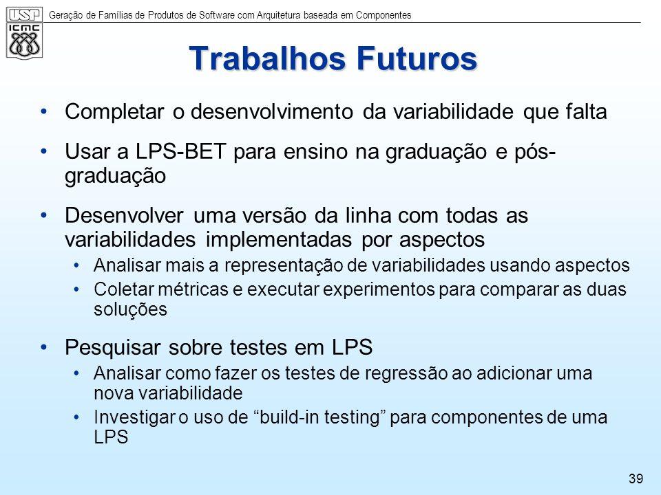 Geração de Famílias de Produtos de Software com Arquitetura baseada em Componentes 39 Trabalhos Futuros Completar o desenvolvimento da variabilidade q