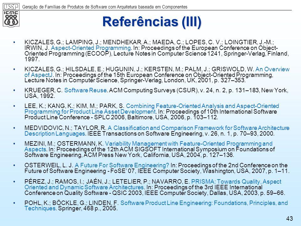 Geração de Famílias de Produtos de Software com Arquitetura baseada em Componentes 43 Referências (III) KICZALES, G.; LAMPING, J.; MENDHEKAR, A.; MAED