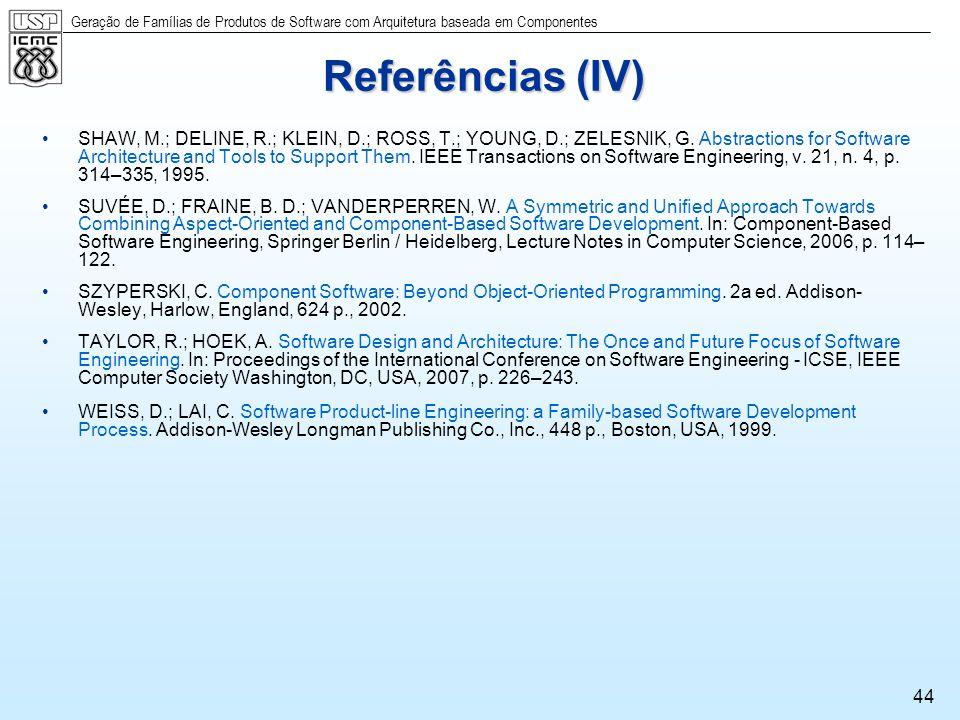 Geração de Famílias de Produtos de Software com Arquitetura baseada em Componentes 44 Referências (IV) SHAW, M.; DELINE, R.; KLEIN, D.; ROSS, T.; YOUN