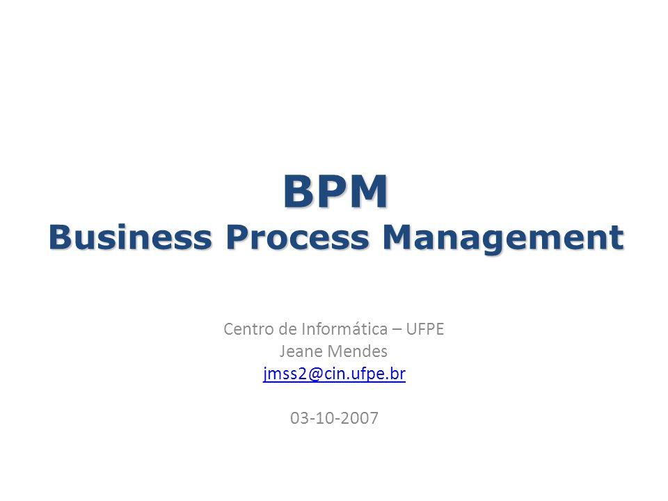 BPM Business Process Management Centro de Informática – UFPE Jeane Mendes jmss2@cin.ufpe.br 03-10-2007