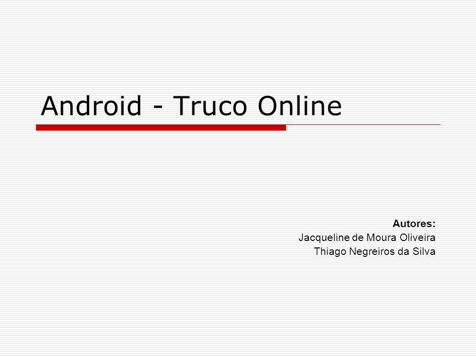 Android - Truco Online Autores: Jacqueline de Moura Oliveira Thiago Negreiros da Silva