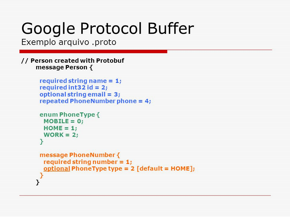 Google Protocol Buffer Exemplo arquivo.proto // Person created with Protobuf message Person { required string name = 1; required int32 id = 2; optiona