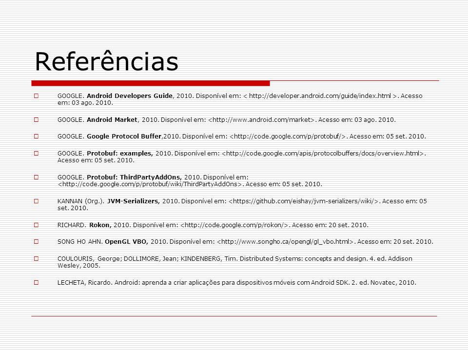 Referências GOOGLE. Android Developers Guide, 2010. Disponível em:. Acesso em: 03 ago. 2010. GOOGLE. Android Market, 2010. Disponível em:. Acesso em: