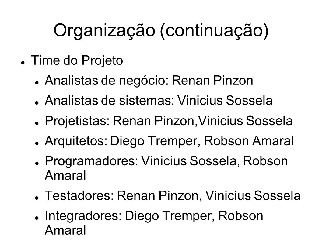 Organização (continuação) Time do Projeto Analistas de negócio: Renan Pinzon Analistas de sistemas: Vinicius Sossela Projetistas: Renan Pinzon,Viniciu