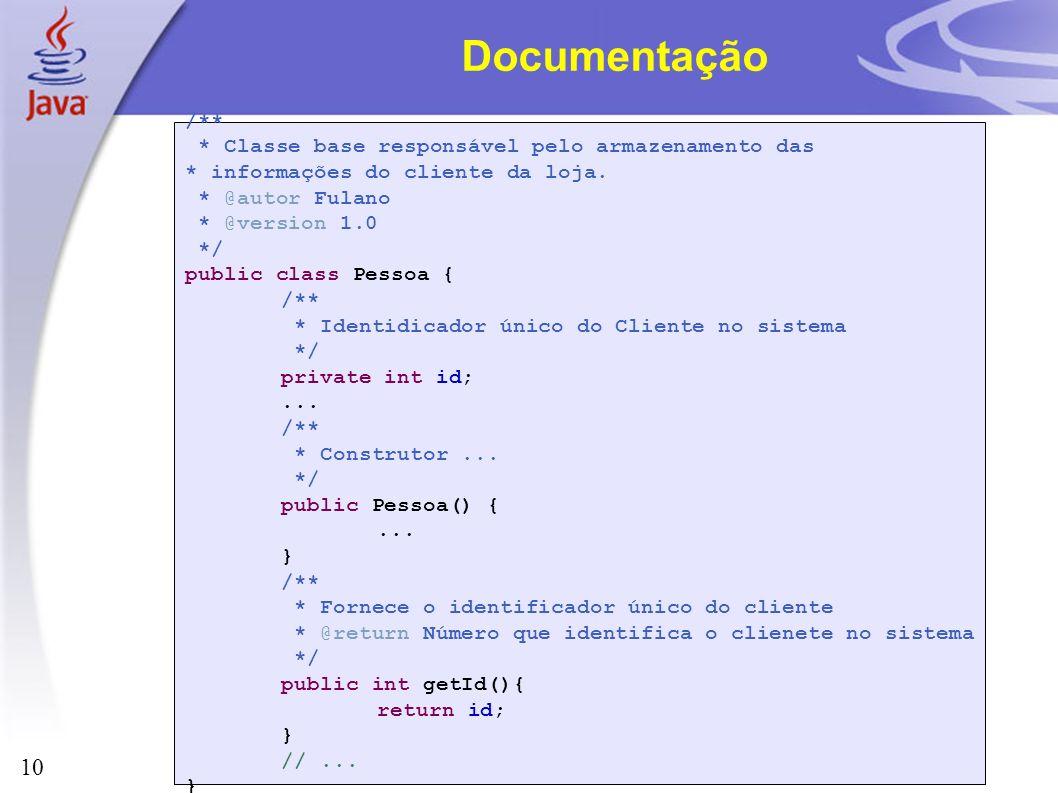 10 Documentação /** * Classe base responsável pelo armazenamento das * informações do cliente da loja. * @autor Fulano * @version 1.0 */ public class