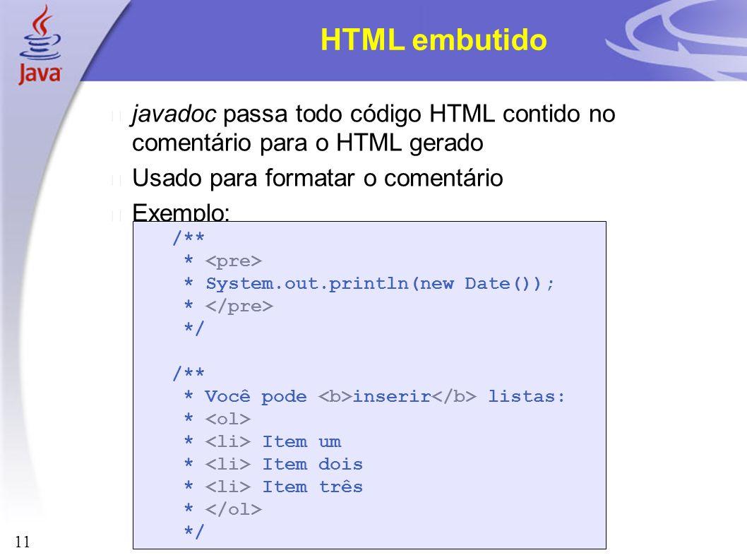 11 HTML embutido javadoc passa todo código HTML contido no comentário para o HTML gerado Usado para formatar o comentário Exemplo: /** * * System.out.