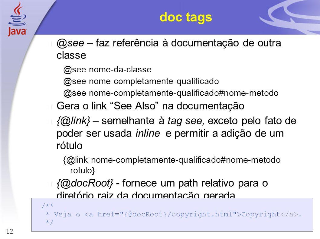 12 doc tags @see – faz referência à documentação de outra classe @see nome-da-classe @see nome-completamente-qualificado @see nome-completamente-quali