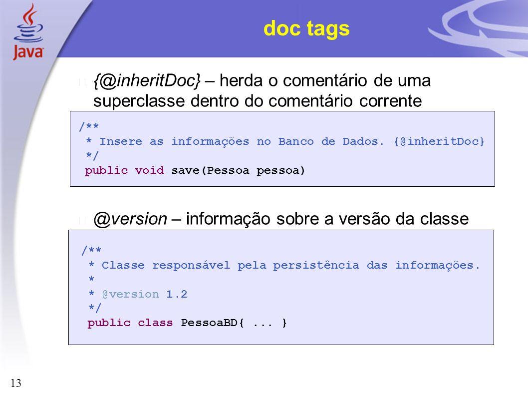 13 doc tags {@inheritDoc} – herda o comentário de uma superclasse dentro do comentário corrente @version – informação sobre a versão da classe /** * I