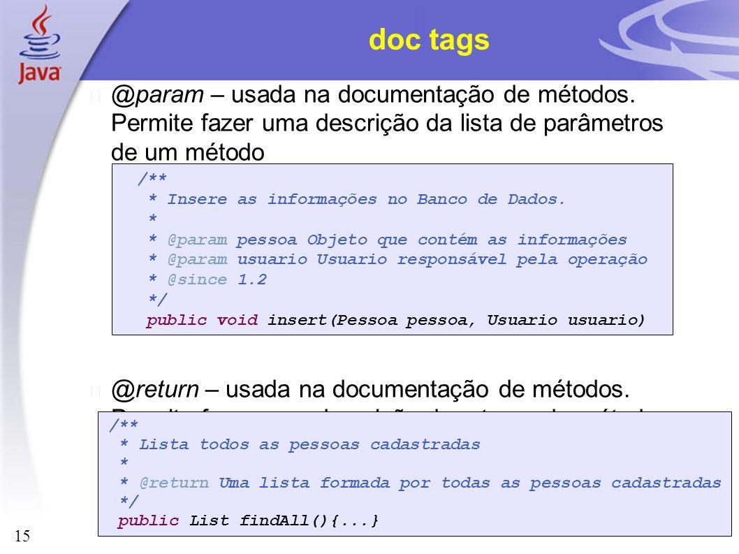 15 doc tags @param – usada na documentação de métodos. Permite fazer uma descrição da lista de parâmetros de um método @return – usada na documentação