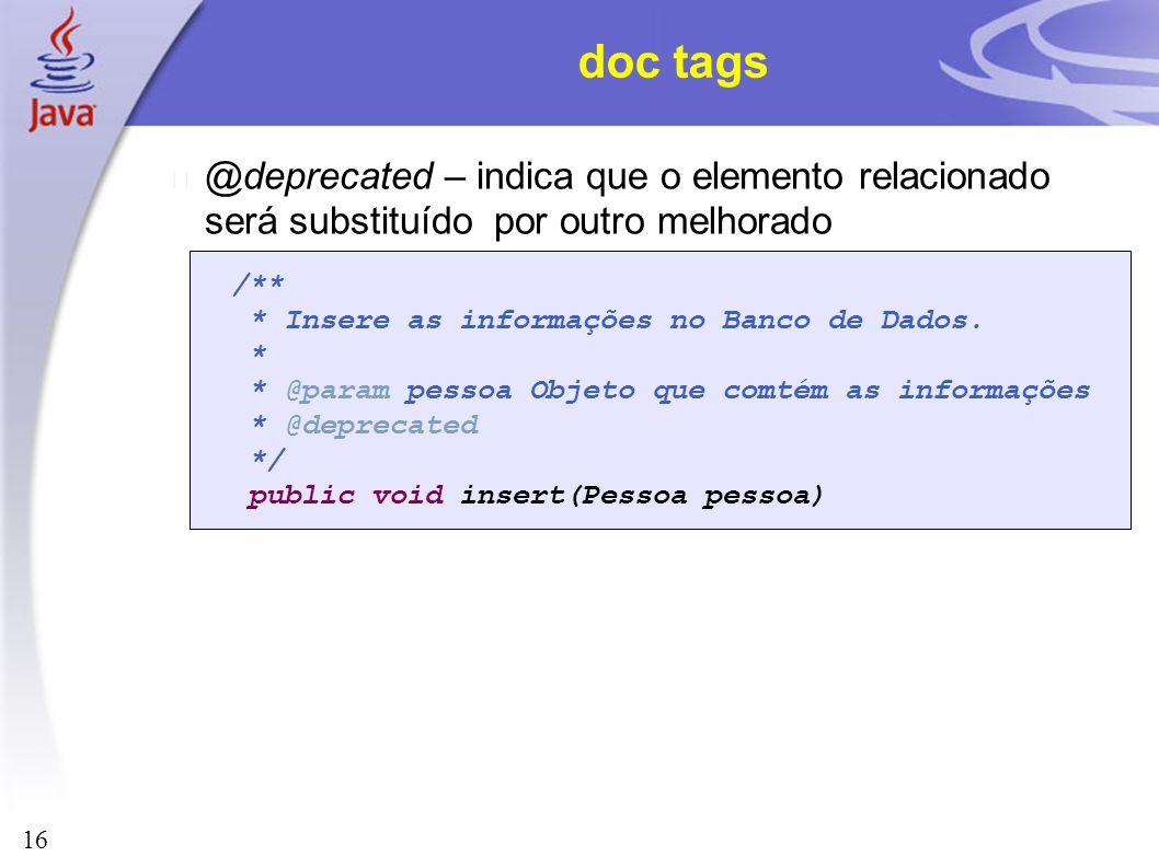 16 doc tags @deprecated – indica que o elemento relacionado será substituído por outro melhorado /** * Insere as informações no Banco de Dados. * * @p