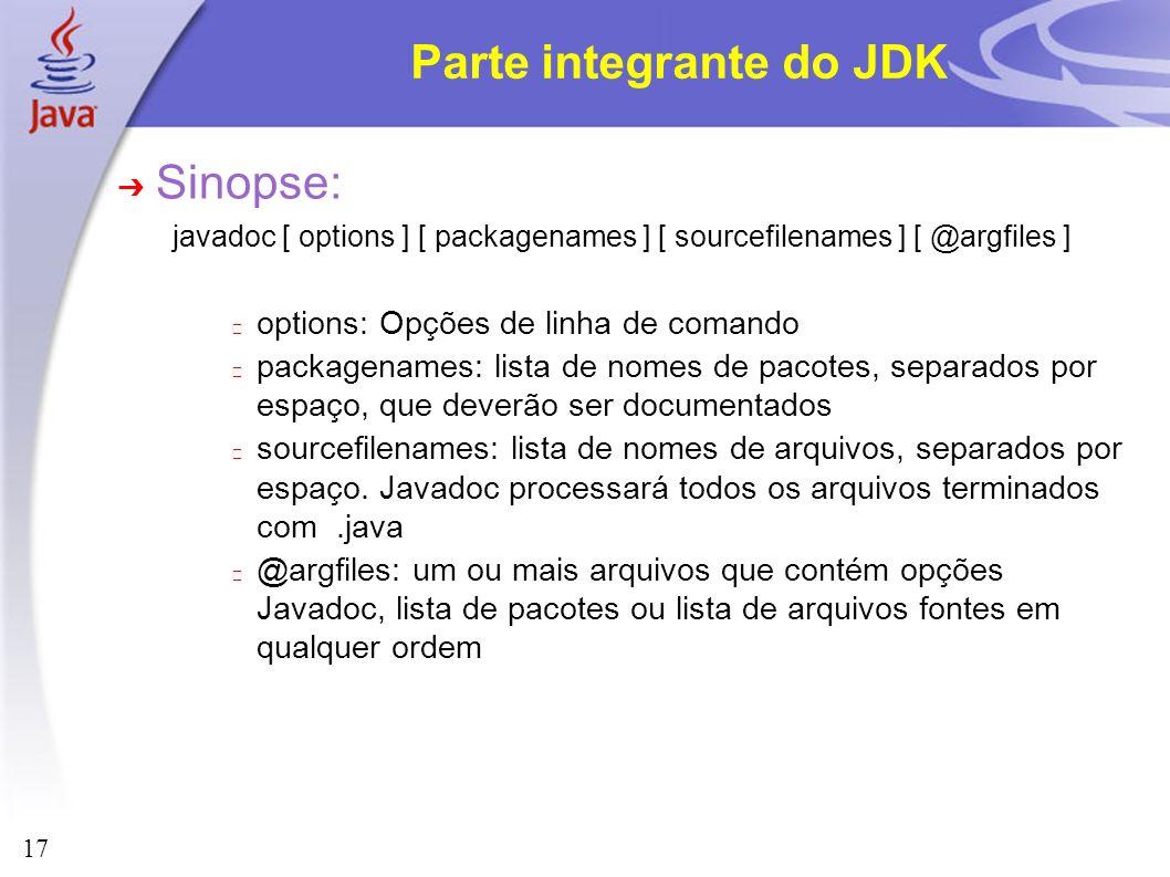 17 Parte integrante do JDK Sinopse: javadoc [ options ] [ packagenames ] [ sourcefilenames ] [ @argfiles ] options: Opções de linha de comando package