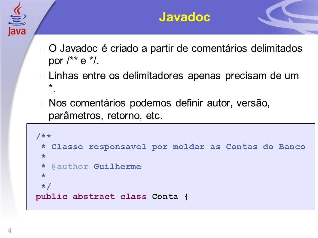4 Javadoc O Javadoc é criado a partir de comentários delimitados por /** e */. Linhas entre os delimitadores apenas precisam de um *. Nos comentários