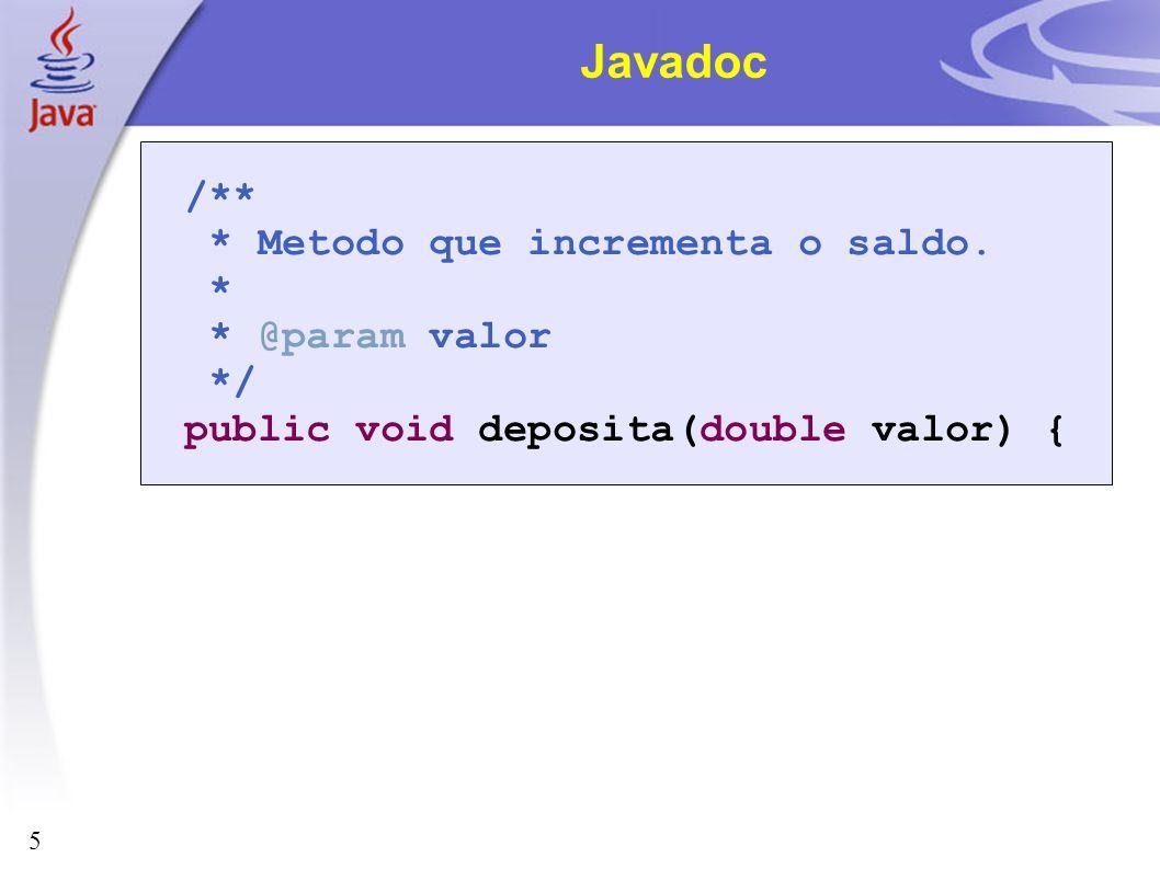 5 Javadoc /** * Metodo que incrementa o saldo. * * @param valor */ public void deposita(double valor) {