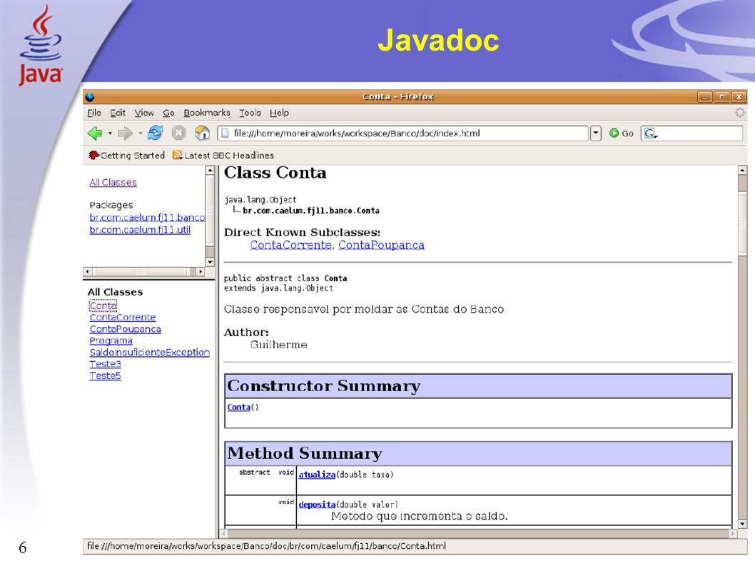 17 Parte integrante do JDK Sinopse: javadoc [ options ] [ packagenames ] [ sourcefilenames ] [ @argfiles ] options: Opções de linha de comando packagenames: lista de nomes de pacotes, separados por espaço, que deverão ser documentados sourcefilenames: lista de nomes de arquivos, separados por espaço.
