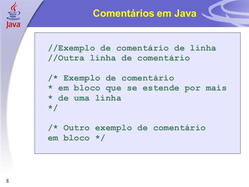8 Comentários em Java //Exemplo de comentário de linha //Outra linha de comentário /* Exemplo de comentário * em bloco que se estende por mais * de um