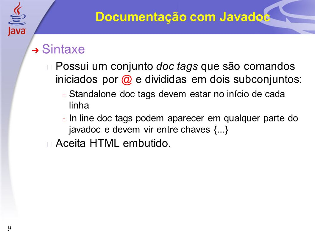 9 Documentação com Javadoc Sintaxe Possui um conjunto doc tags que são comandos iniciados por @ e divididas em dois subconjuntos: Standalone doc tags