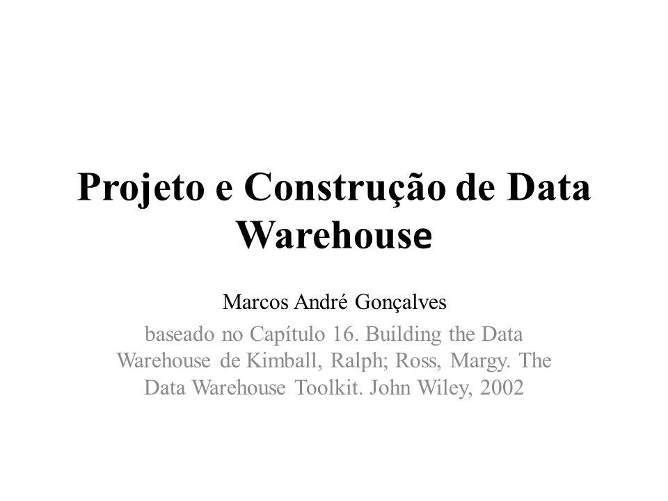 Projeto e Construção de Data Warehous e Marcos André Gonçalves baseado no Capítulo 16. Building the Data Warehouse de Kimball, Ralph; Ross, Margy. The