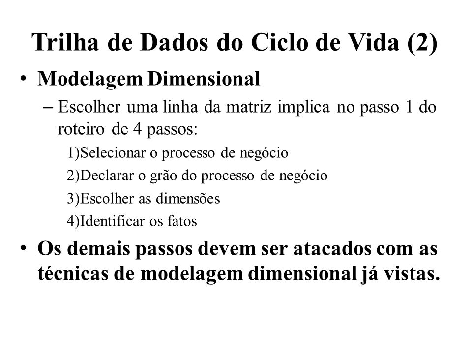 Trilha de Dados do Ciclo de Vida (2) Modelagem Dimensional – Escolher uma linha da matriz implica no passo 1 do roteiro de 4 passos: 1)Selecionar o pr