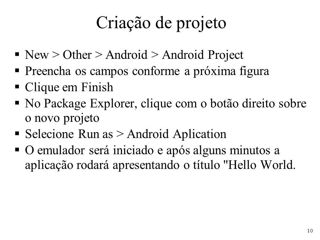 Criação de projeto New > Other > Android > Android Project Preencha os campos conforme a próxima figura Clique em Finish No Package Explorer, clique c