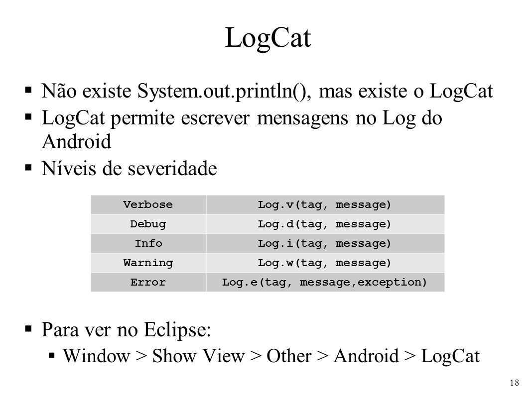 LogCat Não existe System.out.println(), mas existe o LogCat LogCat permite escrever mensagens no Log do Android Níveis de severidade Para ver no Eclipse: Window > Show View > Other > Android > LogCat VerboseLog.v(tag, message) DebugLog.d(tag, message) InfoLog.i(tag, message) WarningLog.w(tag, message) ErrorLog.e(tag, message,exception) 18