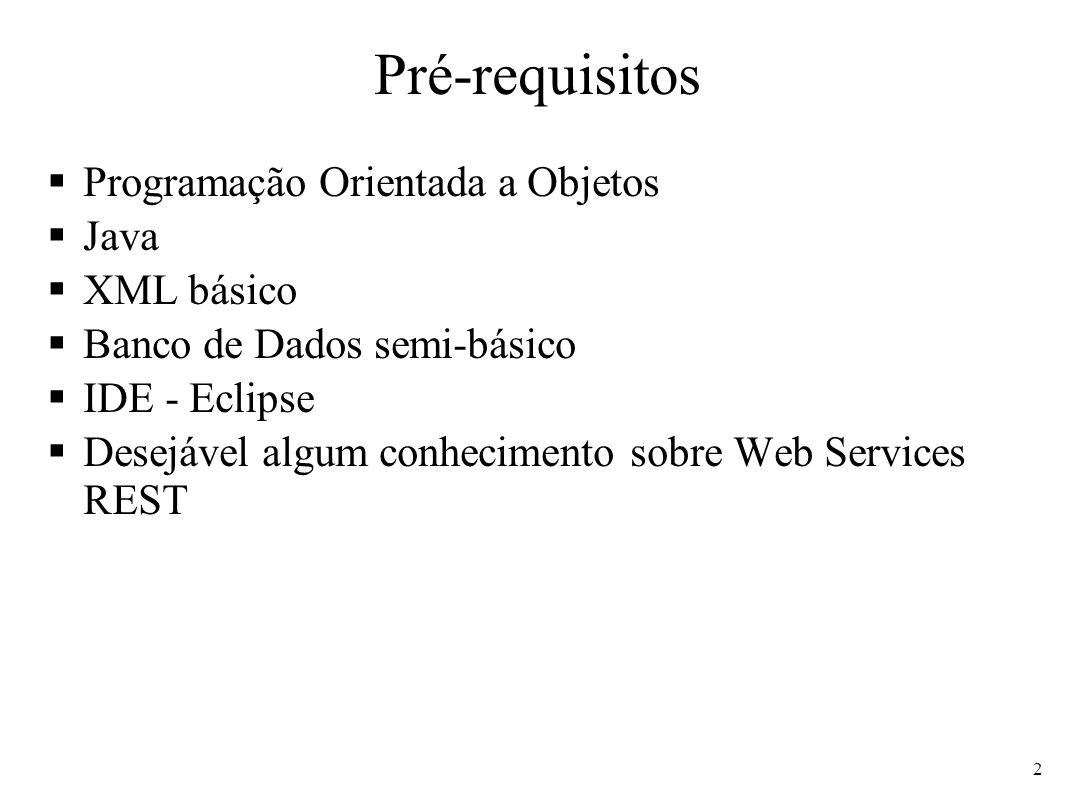 Pré-requisitos Programação Orientada a Objetos Java XML básico Banco de Dados semi-básico IDE - Eclipse Desejável algum conhecimento sobre Web Service
