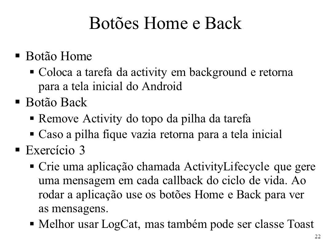 Botões Home e Back Botão Home Coloca a tarefa da activity em background e retorna para a tela inicial do Android Botão Back Remove Activity do topo da
