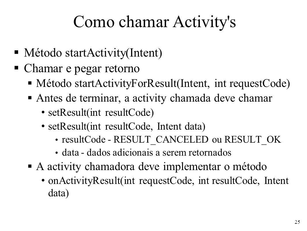 Como chamar Activity s Método startActivity(Intent) Chamar e pegar retorno Método startActivityForResult(Intent, int requestCode) Antes de terminar, a activity chamada deve chamar setResult(int resultCode) setResult(int resultCode, Intent data) resultCode - RESULT_CANCELED ou RESULT_OK data - dados adicionais a serem retornados A activity chamadora deve implementar o método onActivityResult(int requestCode, int resultCode, Intent data) 25