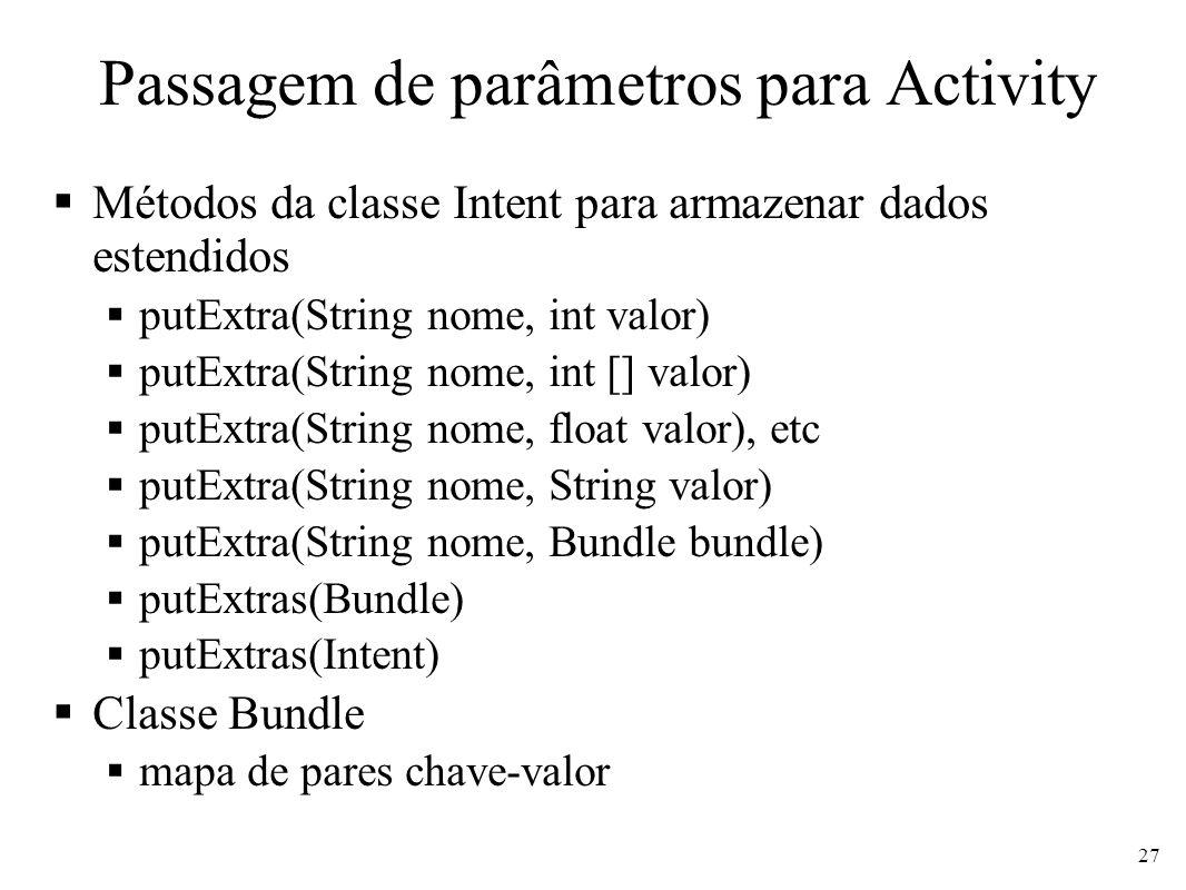 Passagem de parâmetros para Activity Métodos da classe Intent para armazenar dados estendidos putExtra(String nome, int valor) putExtra(String nome, i
