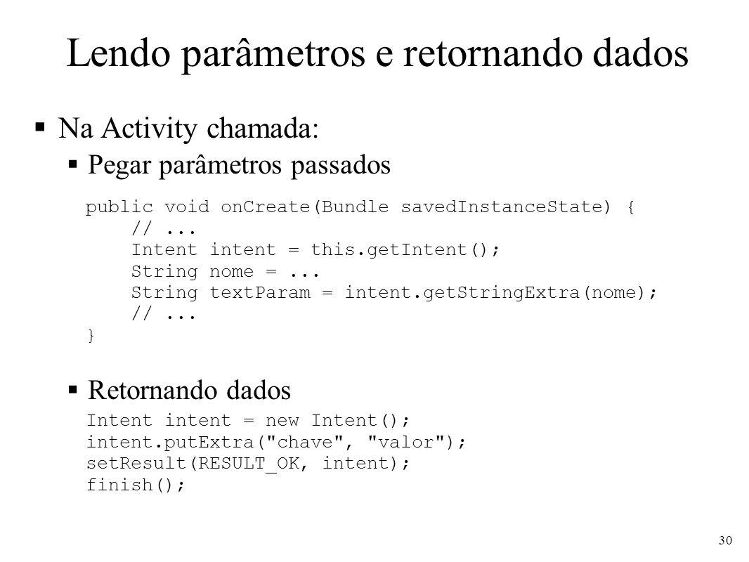 Lendo parâmetros e retornando dados Na Activity chamada: Pegar parâmetros passados Retornando dados 30 public void onCreate(Bundle savedInstanceState)