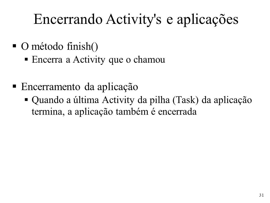 Encerrando Activity's e aplicações O método finish() Encerra a Activity que o chamou Encerramento da aplicação Quando a última Activity da pilha (Task