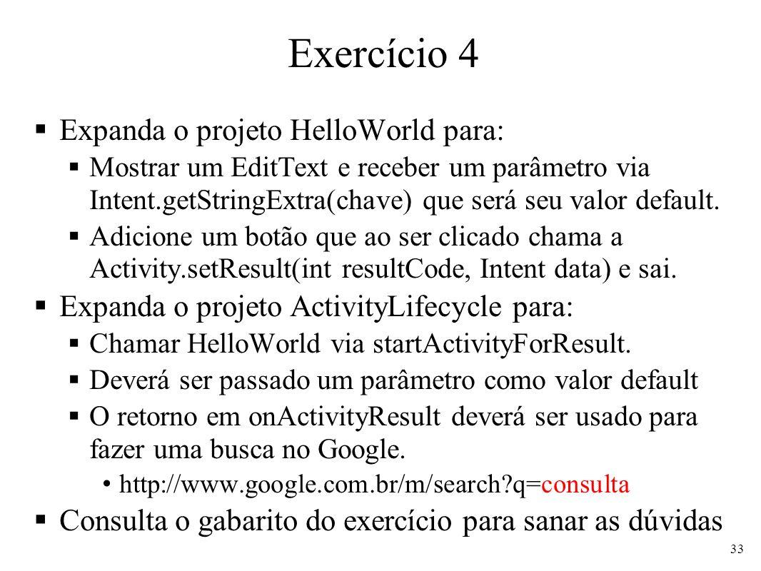 Exercício 4 Expanda o projeto HelloWorld para: Mostrar um EditText e receber um parâmetro via Intent.getStringExtra(chave) que será seu valor default.