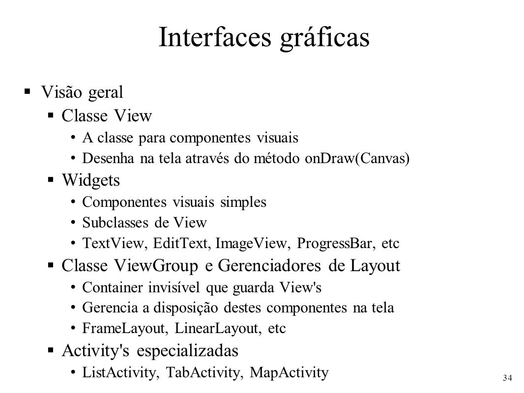 Interfaces gráficas Visão geral Classe View A classe para componentes visuais Desenha na tela através do método onDraw(Canvas) Widgets Componentes visuais simples Subclasses de View TextView, EditText, ImageView, ProgressBar, etc Classe ViewGroup e Gerenciadores de Layout Container invisível que guarda View s Gerencia a disposição destes componentes na tela FrameLayout, LinearLayout, etc Activity s especializadas ListActivity, TabActivity, MapActivity 34